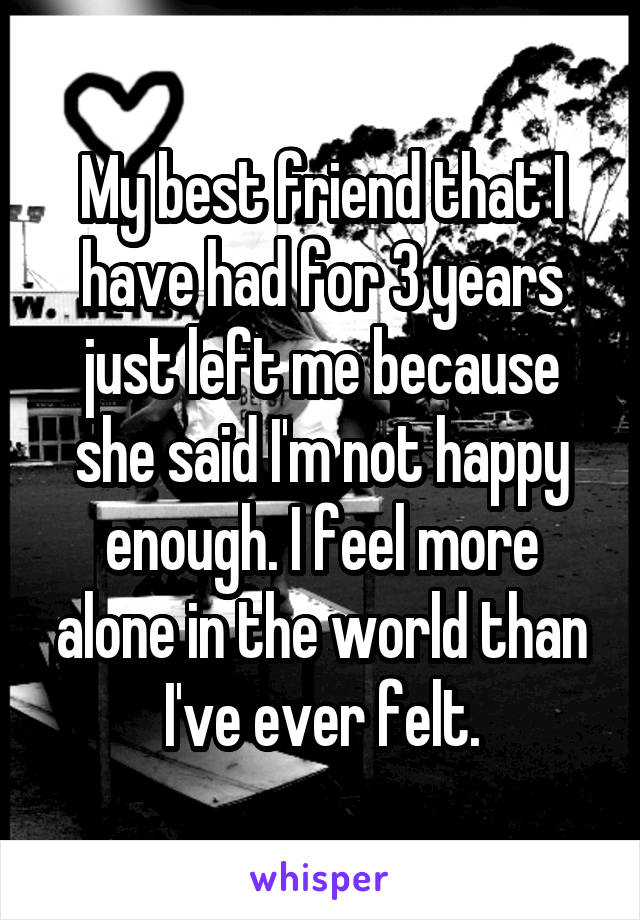 My best friend that I have had for 3 years just left me because she said I'm not happy enough. I feel more alone in the world than I've ever felt.