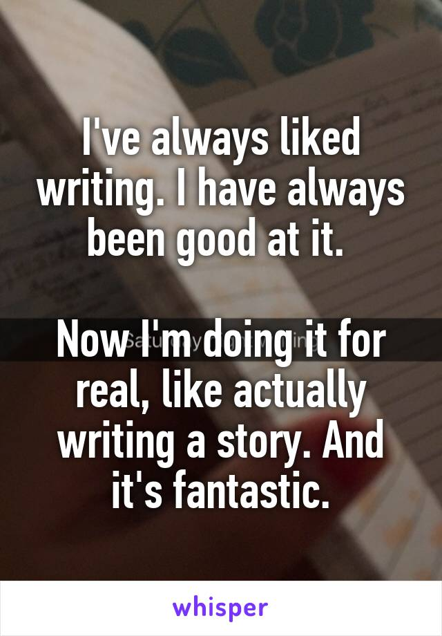 I've always liked writing. I have always been good at it.   Now I'm doing it for real, like actually writing a story. And it's fantastic.