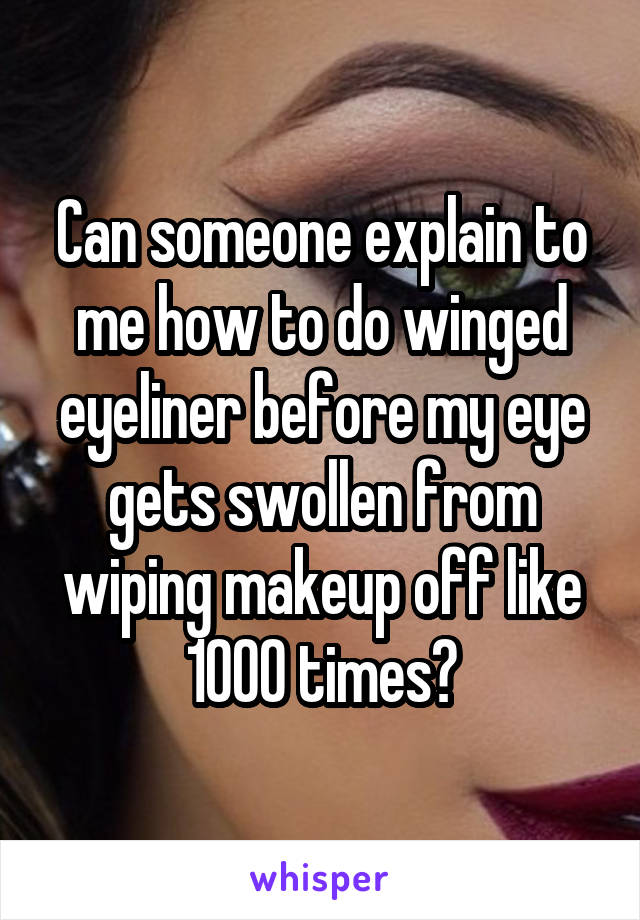 Can someone explain to me how to do winged eyeliner before my eye gets swollen from wiping makeup off like 1000 times?