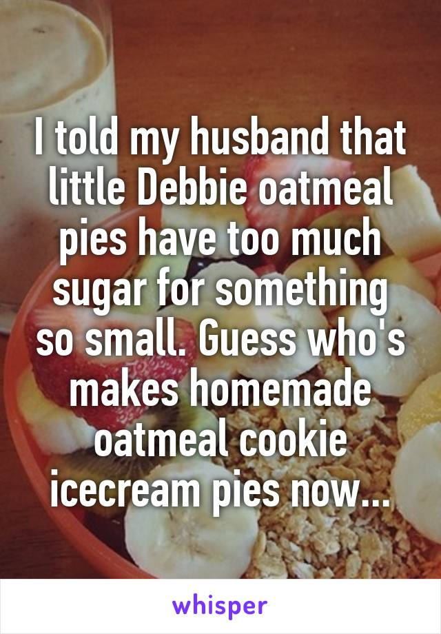 I told my husband that little Debbie oatmeal pies have too much sugar for something so small. Guess who's makes homemade oatmeal cookie icecream pies now...