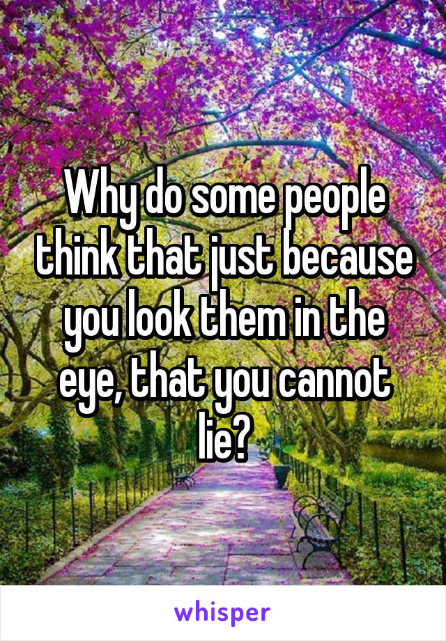 Why do some people think that just because you look them in the eye, that you cannot lie?