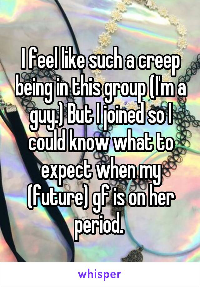 I feel like such a creep being in this group (I'm a guy.) But I joined so I could know what to expect when my (future) gf is on her period.