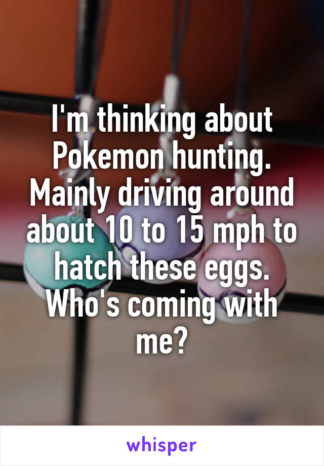 I'm thinking about Pokemon hunting. Mainly driving around about 10 to 15 mph to hatch these eggs. Who's coming with me?