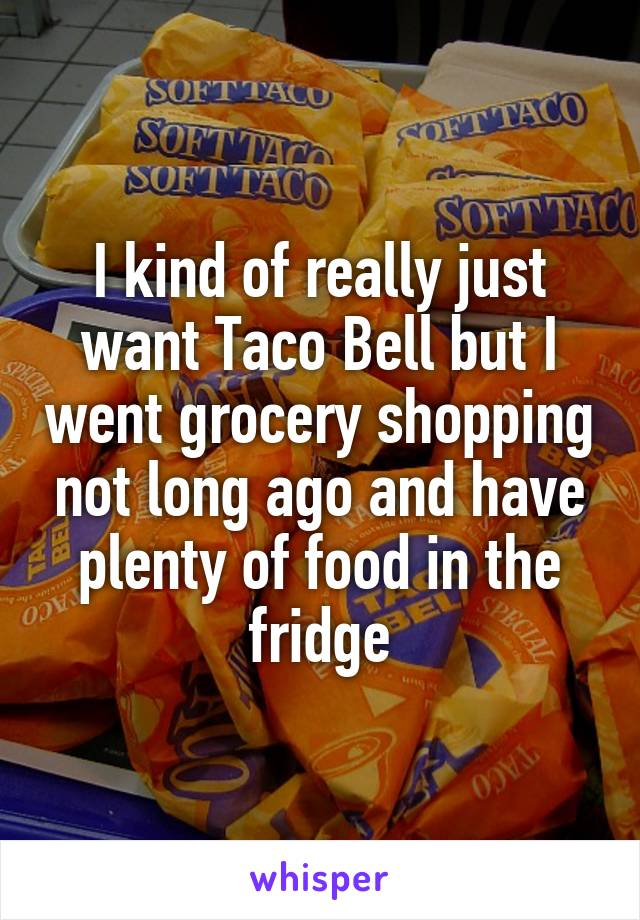 I kind of really just want Taco Bell but I went grocery shopping not long ago and have plenty of food in the fridge