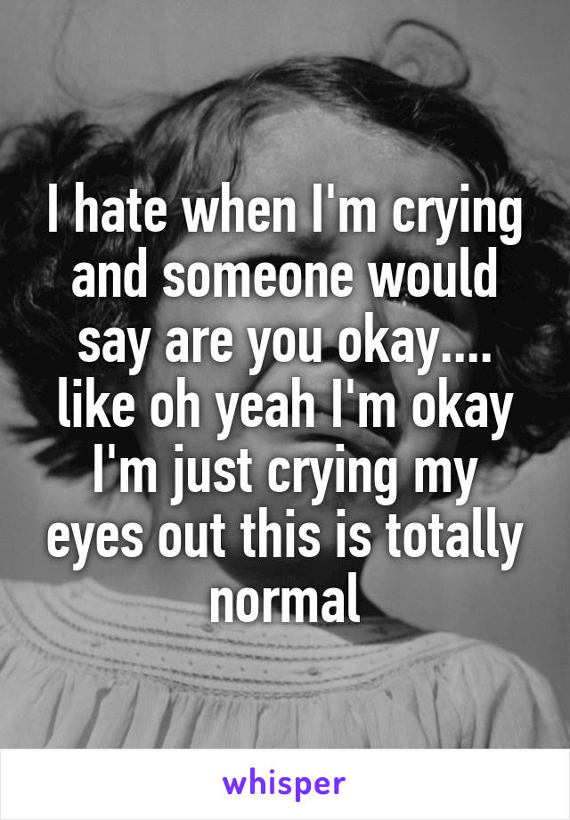 I hate when I'm crying and someone would say are you okay.... like oh yeah I'm okay I'm just crying my eyes out this is totally normal
