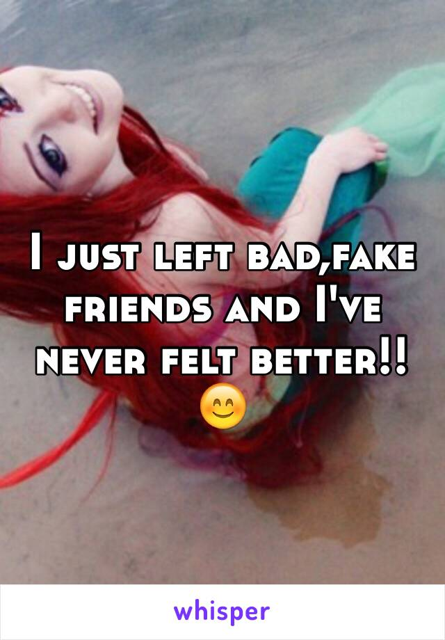 I just left bad,fake friends and I've never felt better!!😊