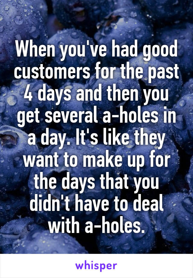 When you've had good customers for the past 4 days and then you get several a-holes in a day. It's like they want to make up for the days that you didn't have to deal with a-holes.