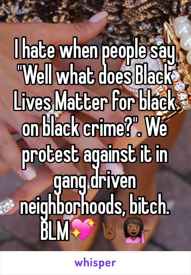 """I hate when people say """"Well what does Black Lives Matter for black on black crime?"""". We protest against it in gang driven neighborhoods, bitch. BLM💖🤘🏾💁🏾"""