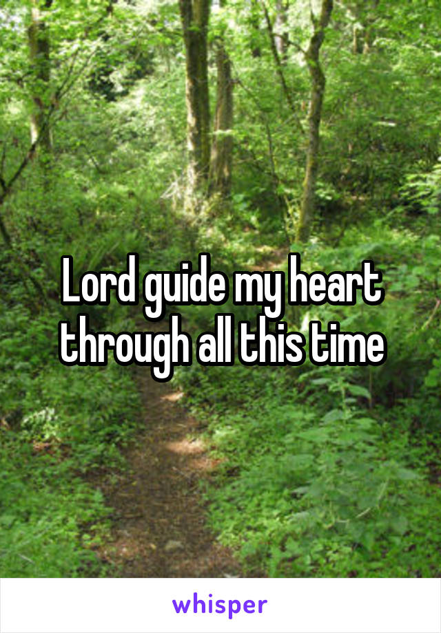Lord guide my heart through all this time