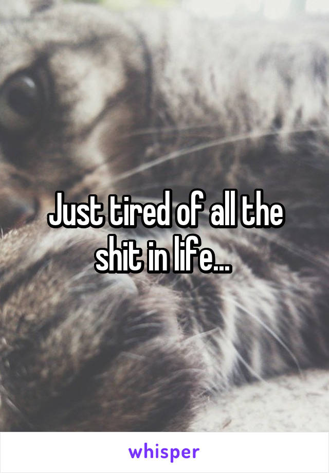 Just tired of all the shit in life...