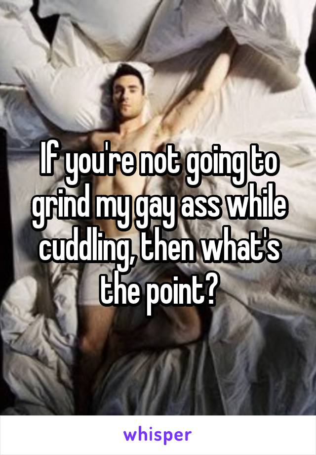 If you're not going to grind my gay ass while cuddling, then what's the point?
