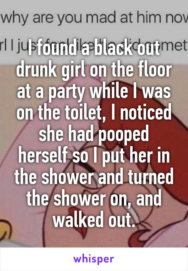 I found a black out drunk girl on the floor at a party while I was on the toilet, I noticed she had pooped herself so I put her in the shower and turned the shower on, and walked out.