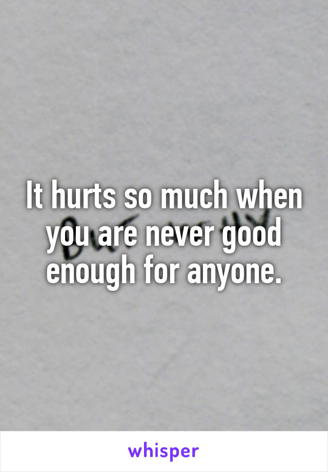 It hurts so much when you are never good enough for anyone.