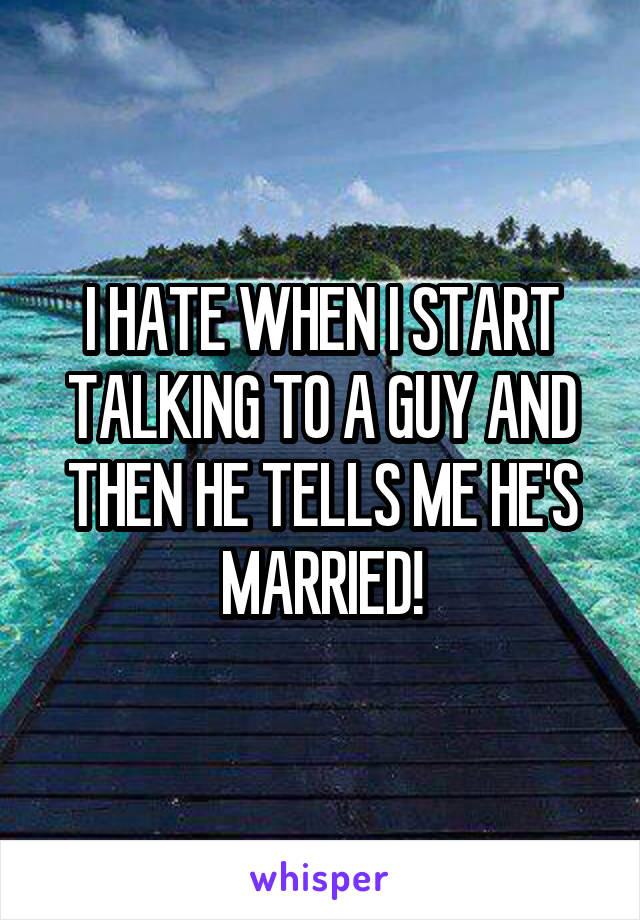 I HATE WHEN I START TALKING TO A GUY AND THEN HE TELLS ME HE'S MARRIED!