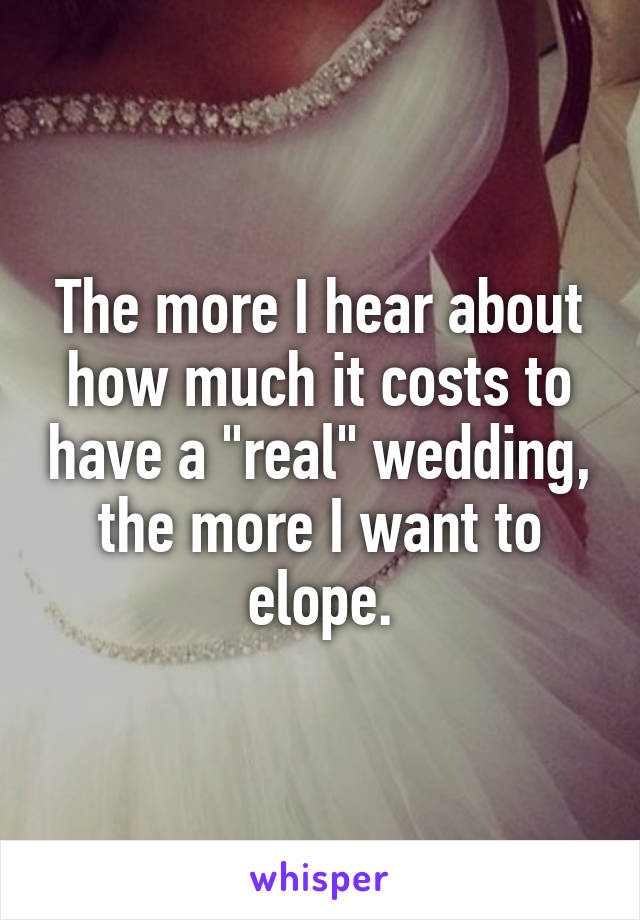 """The more I hear about how much it costs to have a """"real"""" wedding, the more I want to elope."""