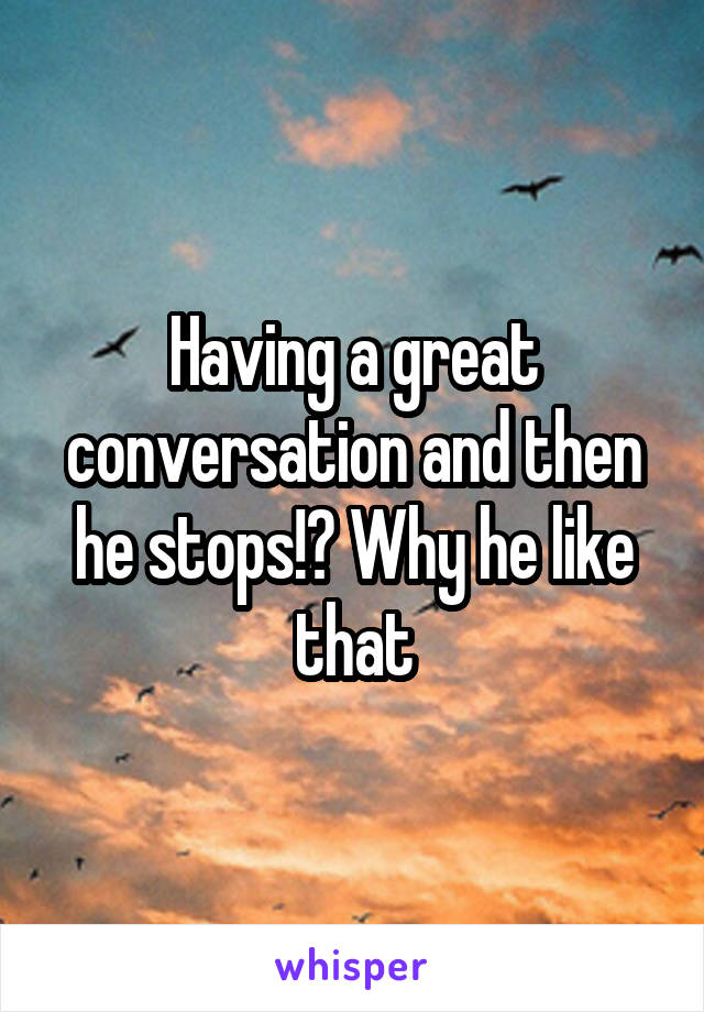 Having a great conversation and then he stops!? Why he like that