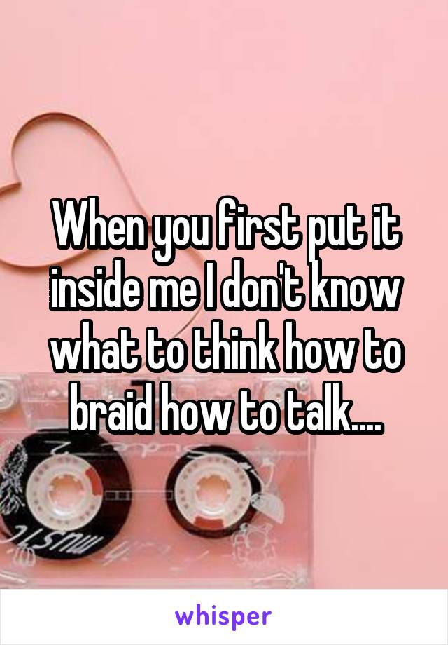 When you first put it inside me I don't know what to think how to braid how to talk....