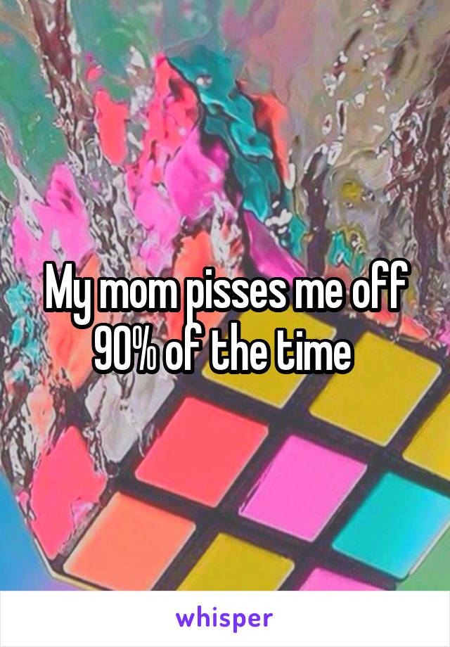 My mom pisses me off 90% of the time