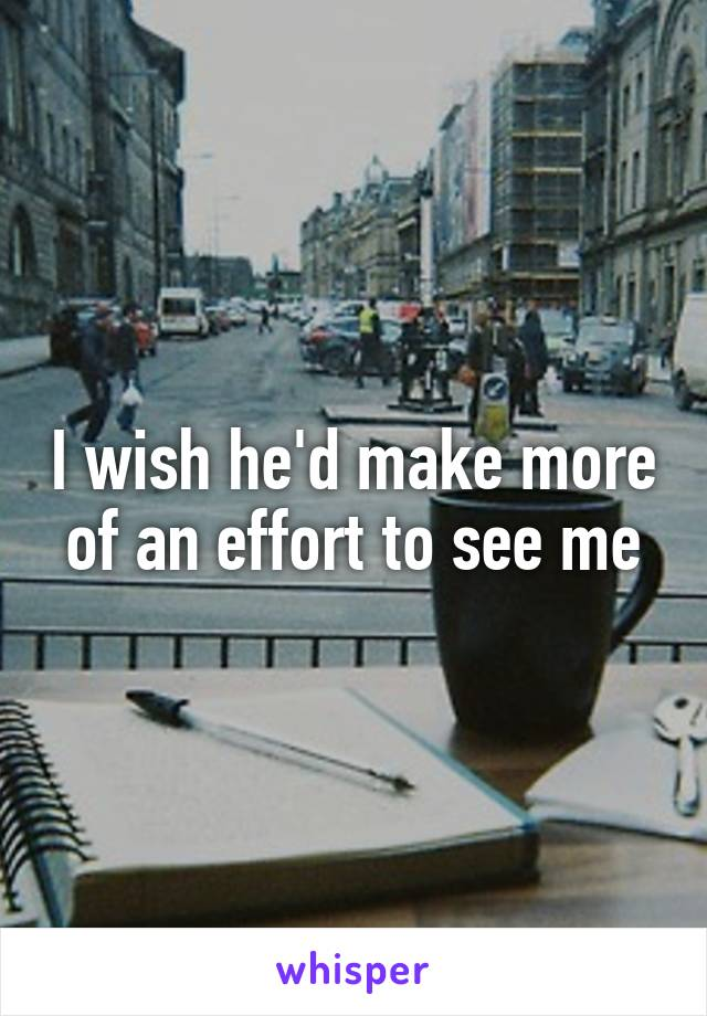I wish he'd make more of an effort to see me