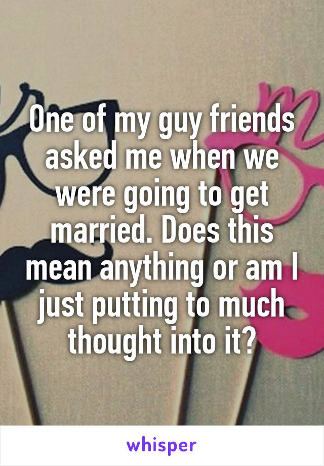 One of my guy friends asked me when we were going to get married. Does this mean anything or am I just putting to much thought into it?