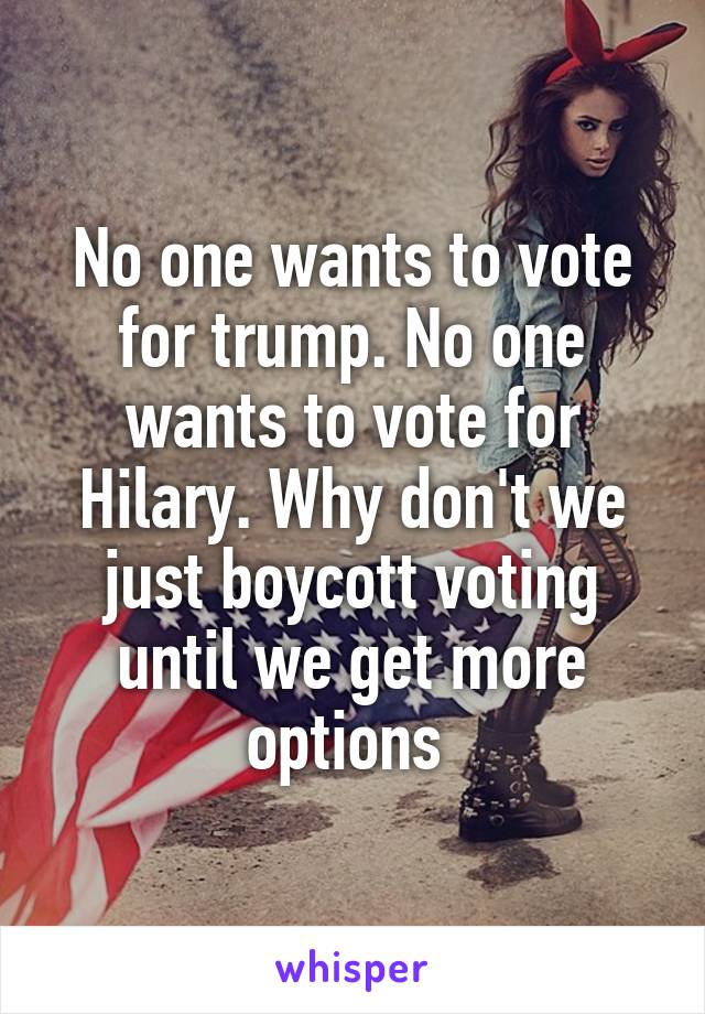 No one wants to vote for trump. No one wants to vote for Hilary. Why don't we just boycott voting until we get more options