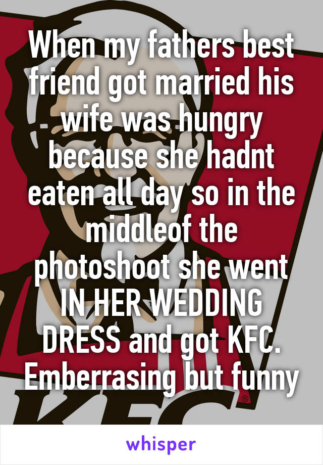 When my fathers best friend got married his wife was hungry because she hadnt eaten all day so in the middleof the photoshoot she went IN HER WEDDING DRESS and got KFC. Emberrasing but funny