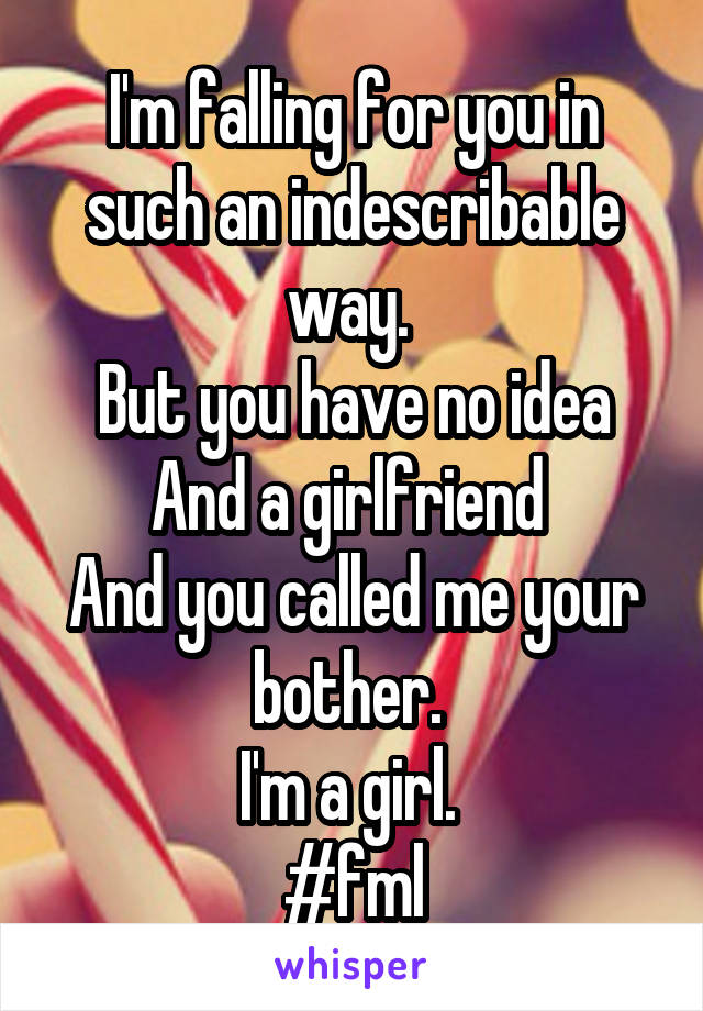 I'm falling for you in such an indescribable way.  But you have no idea And a girlfriend  And you called me your bother.  I'm a girl.  #fml