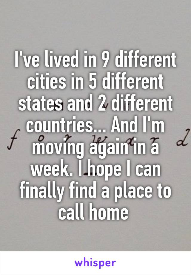 I've lived in 9 different cities in 5 different states and 2 different countries... And I'm moving again in a week. I hope I can finally find a place to call home