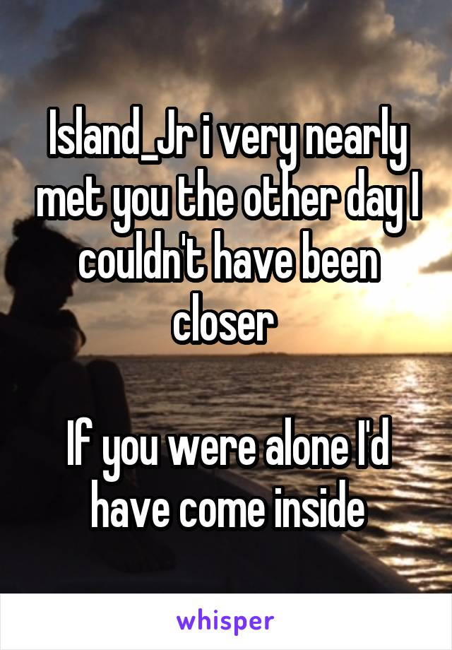 Island_Jr i very nearly met you the other day I couldn't have been closer   If you were alone I'd have come inside