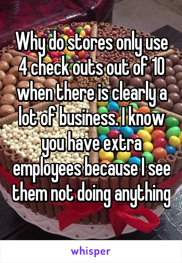 Why do stores only use 4 check outs out of 10 when there is clearly a lot of business. I know you have extra employees because I see them not doing anything