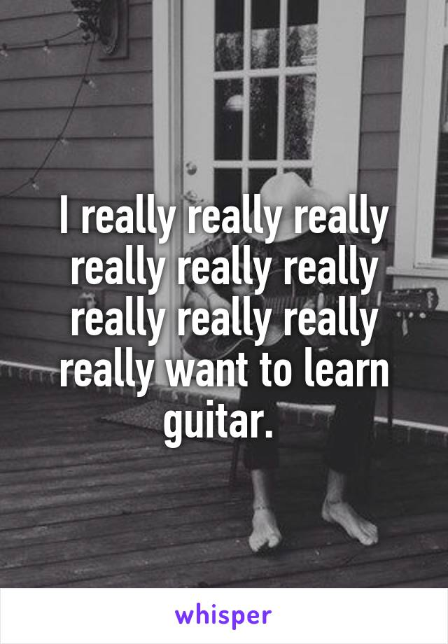 I really really really really really really really really really really want to learn guitar.