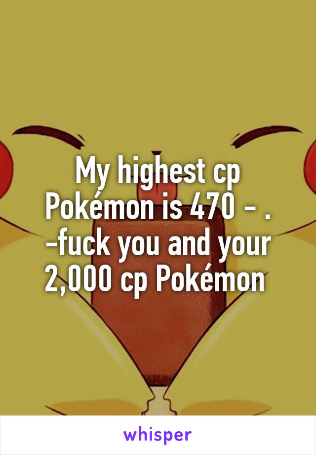 My highest cp Pokémon is 470 - . -fuck you and your 2,000 cp Pokémon