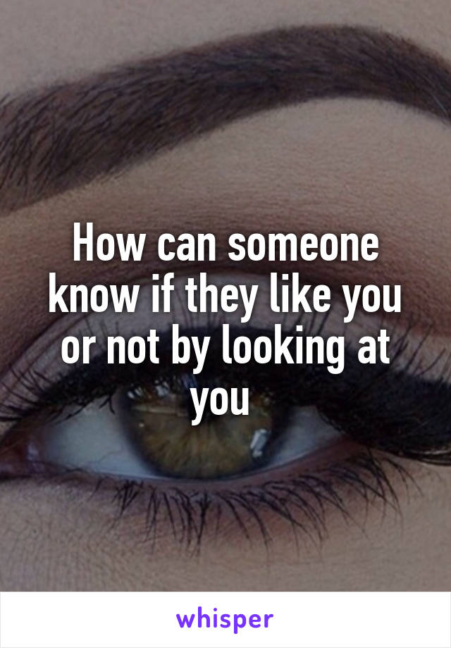 How can someone know if they like you or not by looking at you