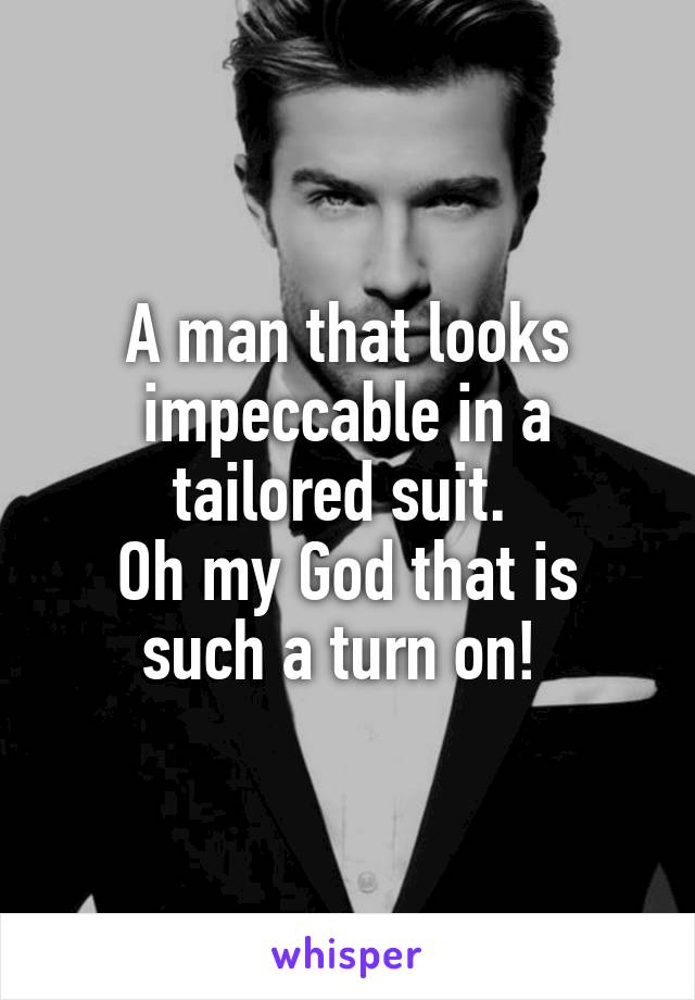 A man that looks impeccable in a tailored suit.  Oh my God that is such a turn on!