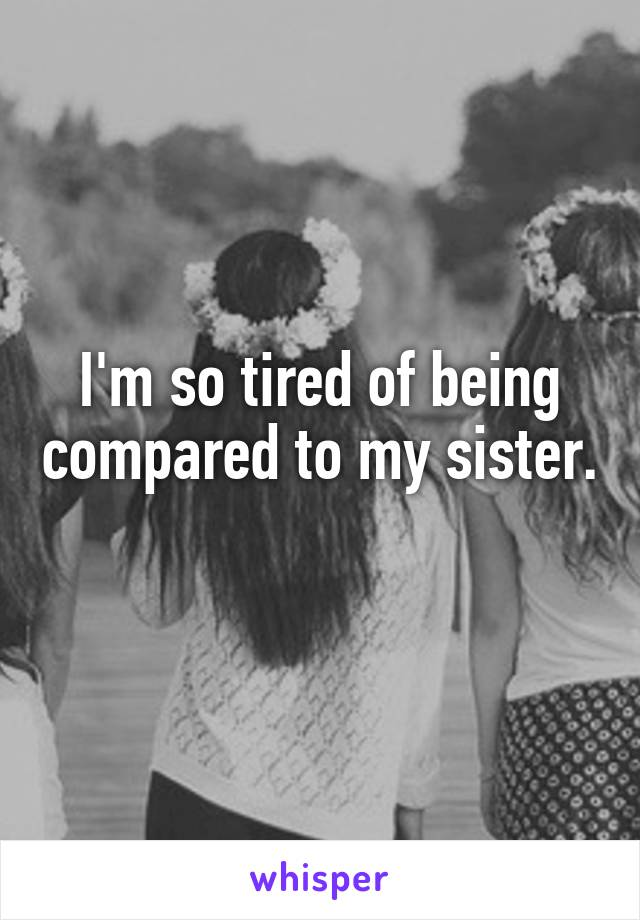 I'm so tired of being compared to my sister.