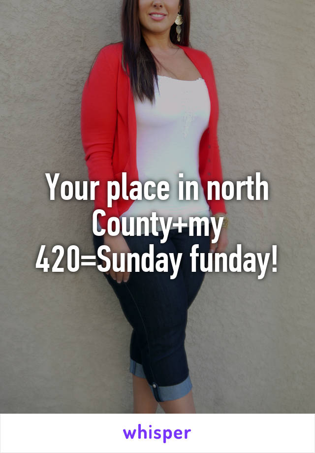 Your place in north County+my 420=Sunday funday!