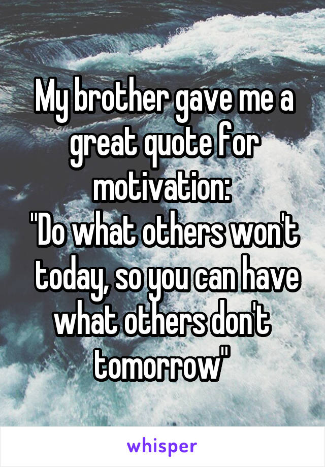 """My brother gave me a great quote for motivation:  """"Do what others won't  today, so you can have what others don't  tomorrow"""""""