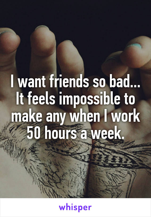 I want friends so bad... It feels impossible to make any when I work 50 hours a week.