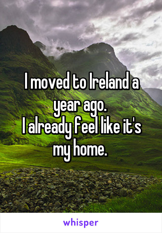 I moved to Ireland a year ago.  I already feel like it's my home.