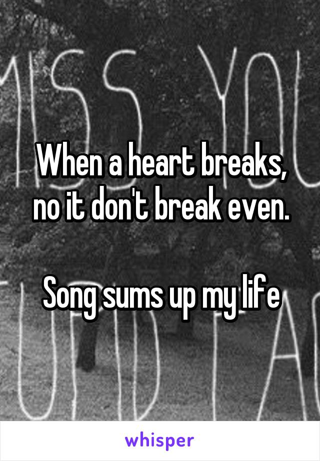 When a heart breaks, no it don't break even.  Song sums up my life
