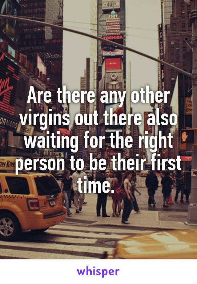 Are there any other virgins out there also waiting for the right person to be their first time.