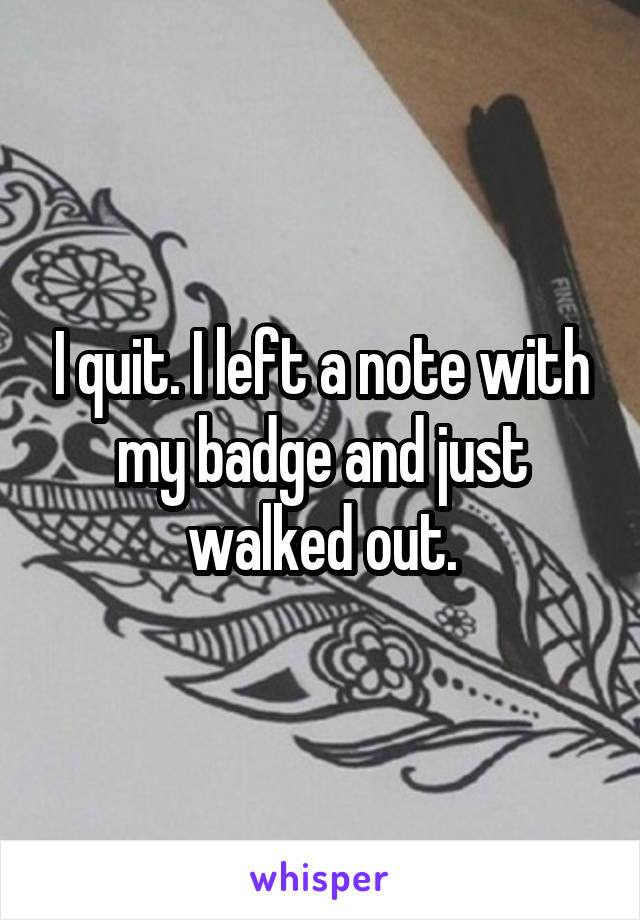 I quit. I left a note with my badge and just walked out.
