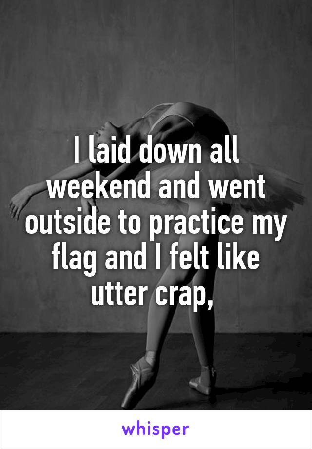 I laid down all weekend and went outside to practice my flag and I felt like utter crap,