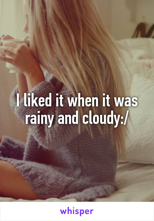 I liked it when it was rainy and cloudy:/