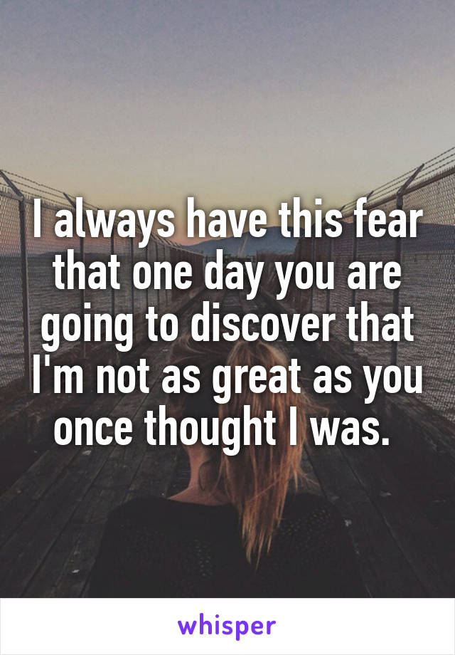 I always have this fear that one day you are going to discover that I'm not as great as you once thought I was.