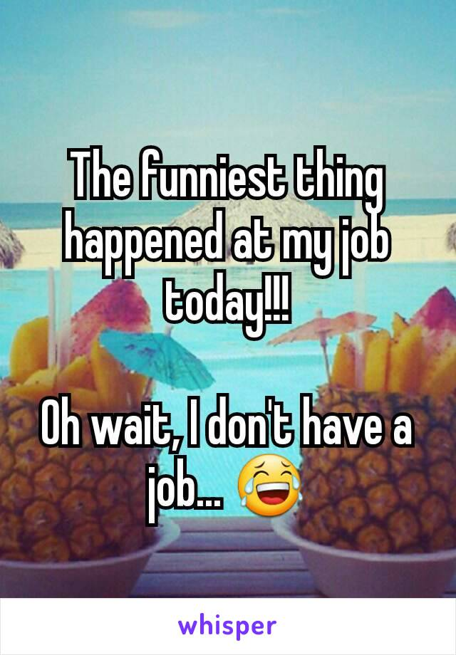 The funniest thing happened at my job today!!!  Oh wait, I don't have a job... 😂