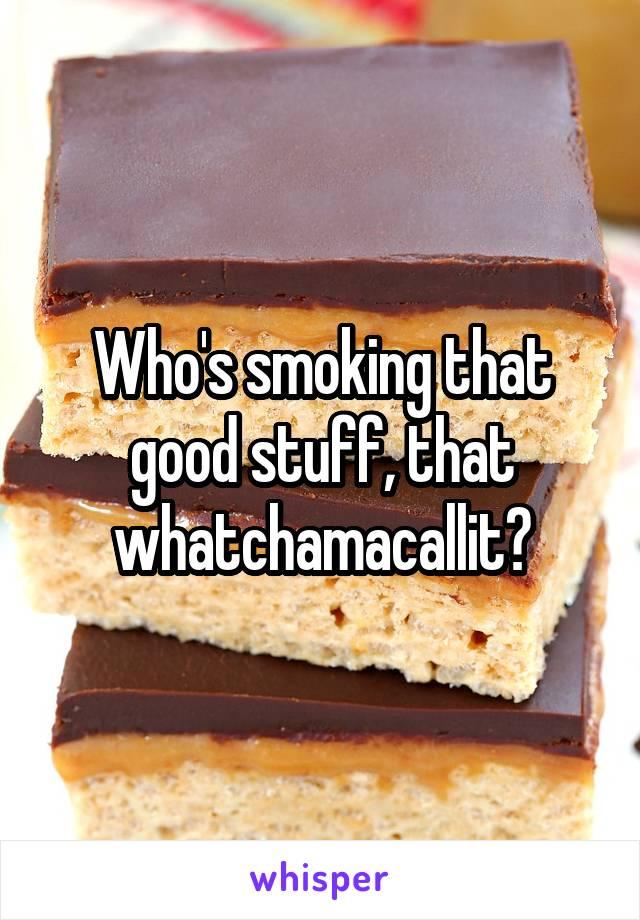 Who's smoking that good stuff, that whatchamacallit?
