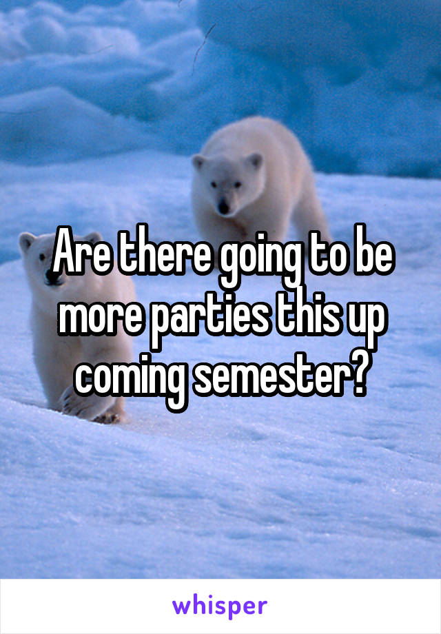 Are there going to be more parties this up coming semester?