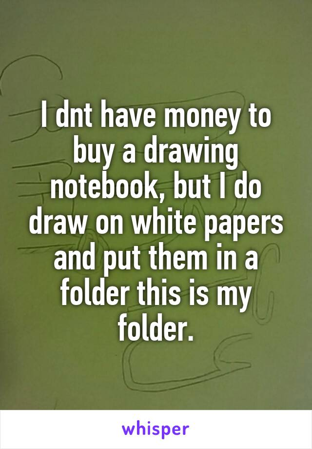 I dnt have money to buy a drawing notebook, but I do draw on white papers and put them in a folder this is my folder.