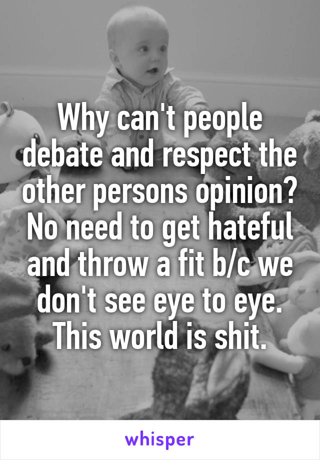 Why can't people debate and respect the other persons opinion? No need to get hateful and throw a fit b/c we don't see eye to eye. This world is shit.